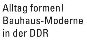 Alltag formen! Bauhaus-Moderne in der DDR